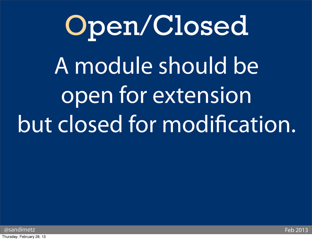 @sandimetz Feb 2013 Open/Closed A module should...