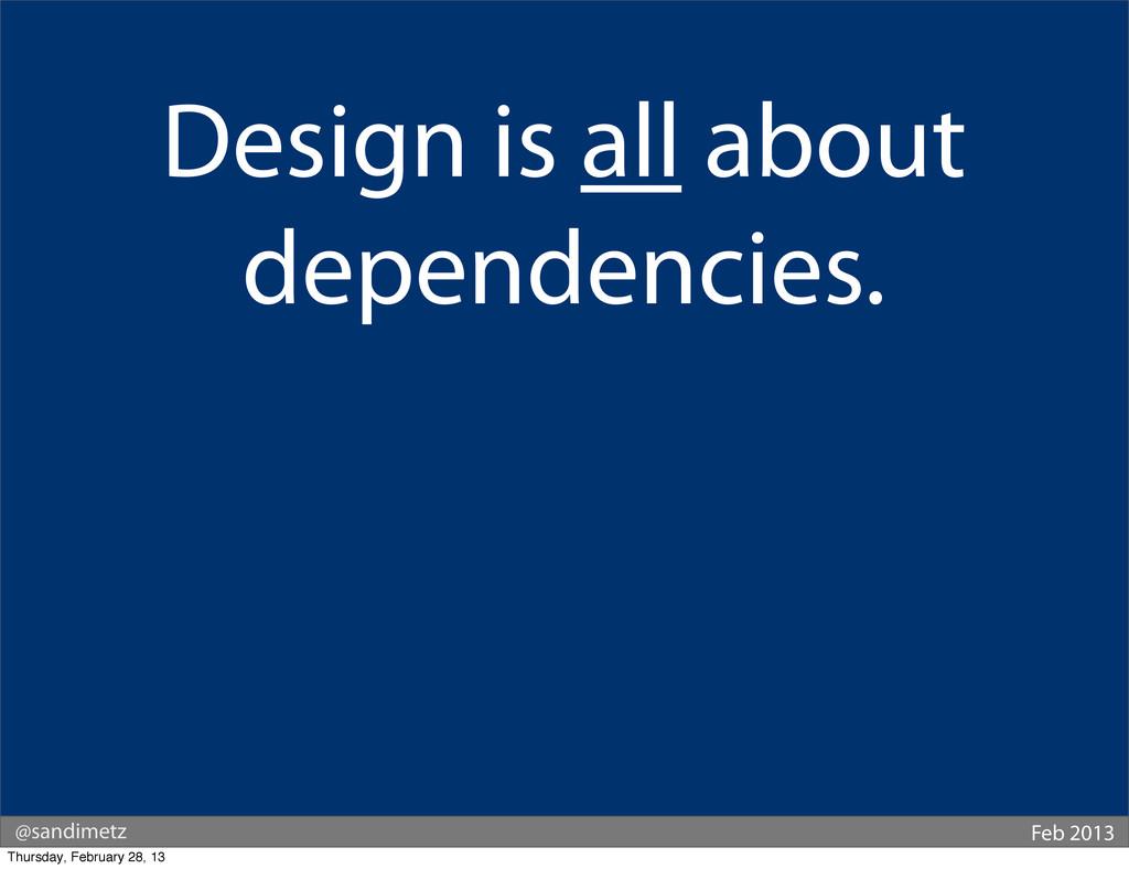 @sandimetz Feb 2013 Design is all about depende...