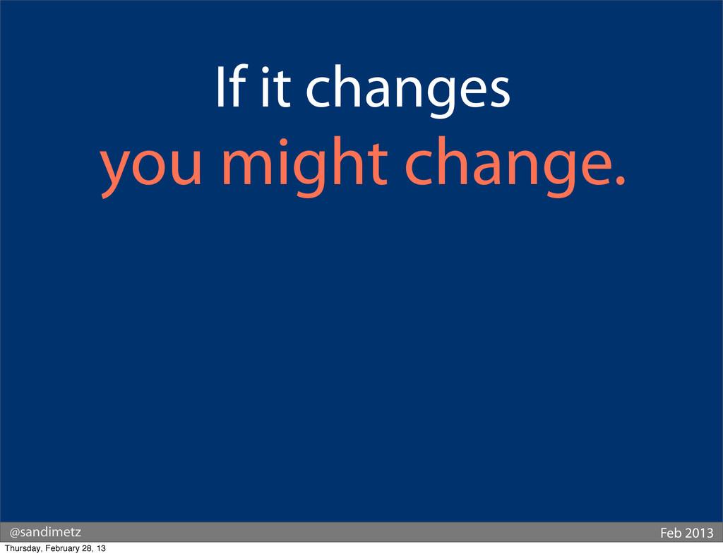 @sandimetz Feb 2013 If it changes you might cha...