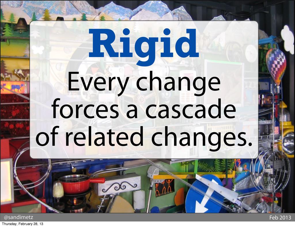 @sandimetz Feb 2013 Rigid Every change forces a...