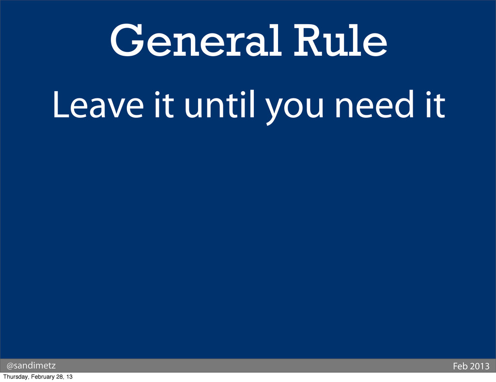 @sandimetz Feb 2013 General Rule Leave it until...