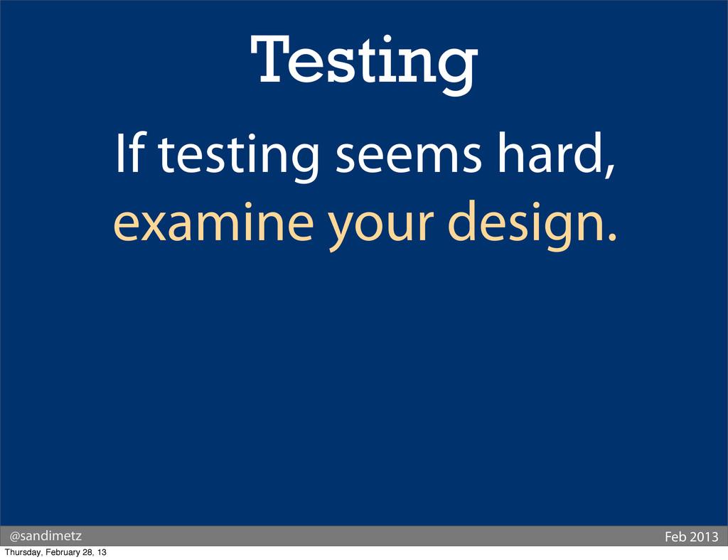 @sandimetz Feb 2013 Testing If testing seems ha...