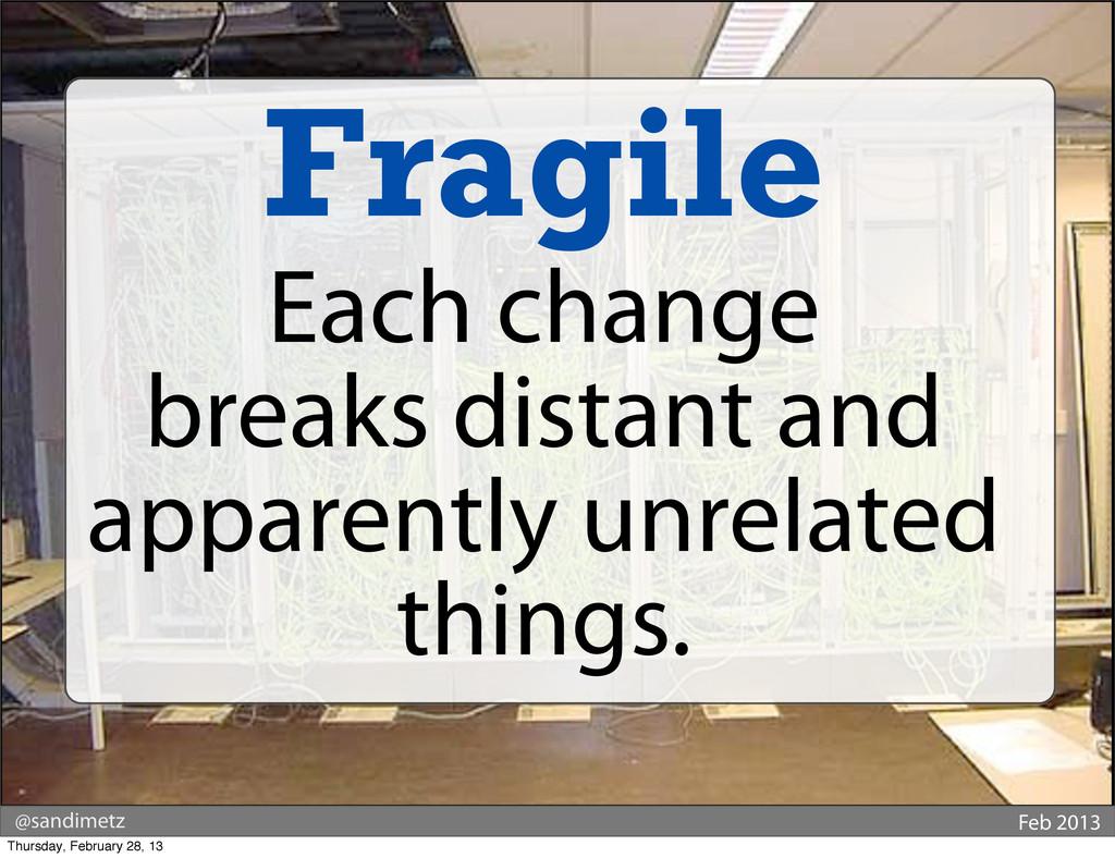 @sandimetz Feb 2013 Fragile Each change breaks ...