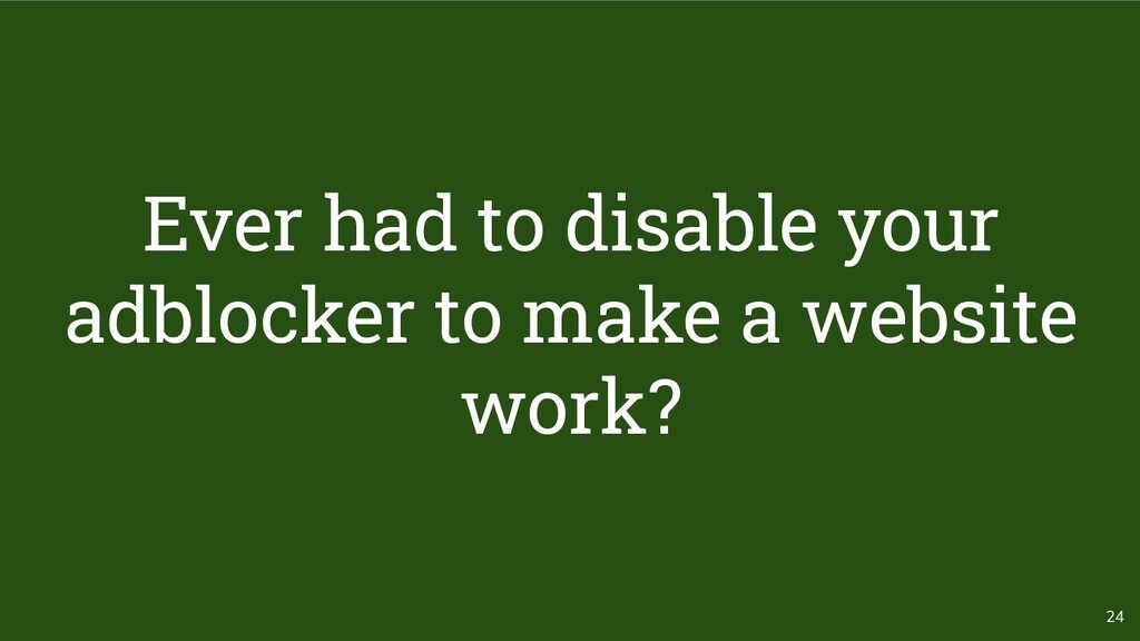 24 Ever had to disable your adblocker to make a...