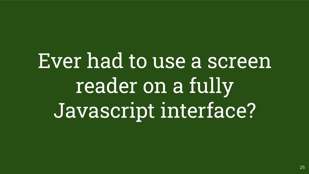 25 Ever had to use a screen reader on a fully J...