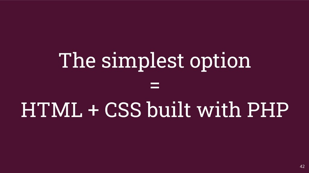 The simplest option = HTML + CSS built with PHP...