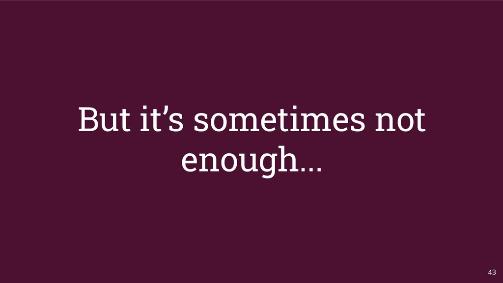 But it's sometimes not enough... 43