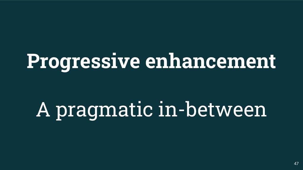 47 Progressive enhancement A pragmatic in-betwe...