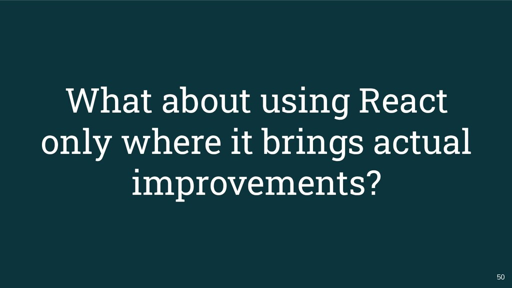 50 What about using React only where it brings ...