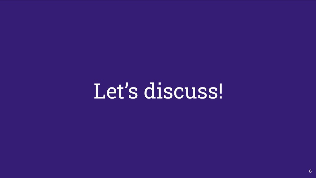 6 Let's discuss!