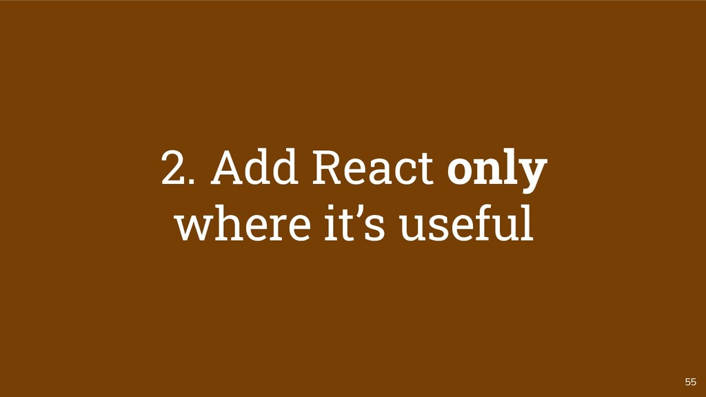 55 2. Add React only where it's useful