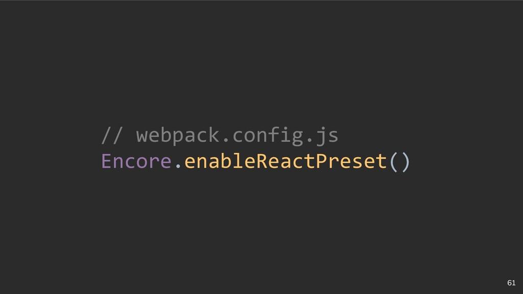 61 // webpack.config.js Encore.enableReactPrese...