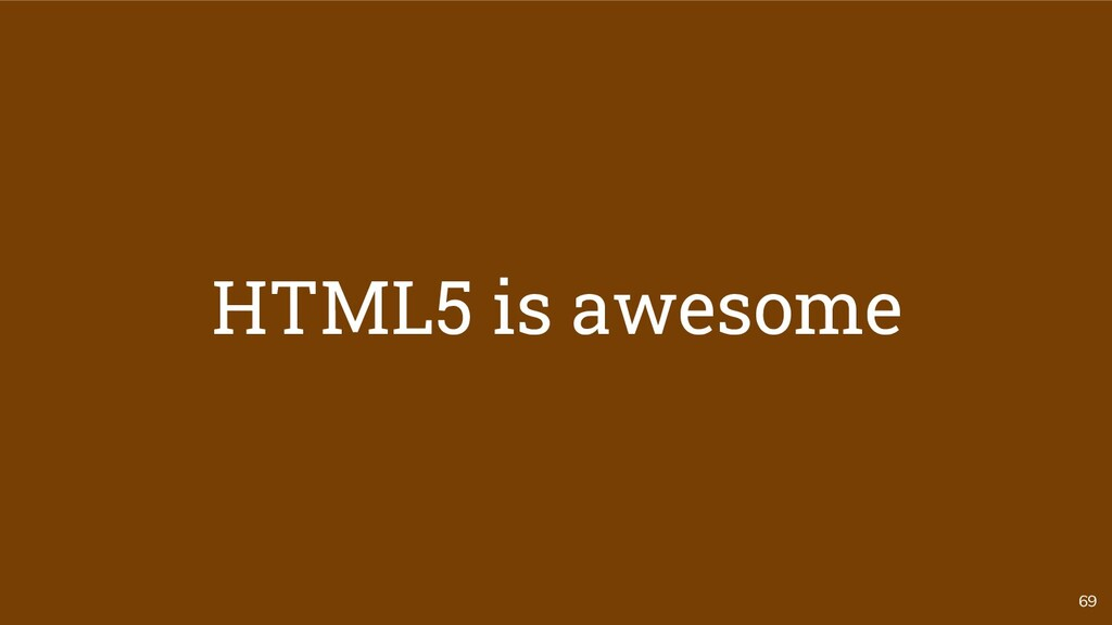 69 HTML5 is awesome