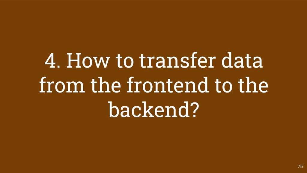 75 4. How to transfer data from the frontend to...