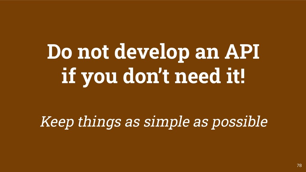 78 Do not develop an API if you don't need it! ...