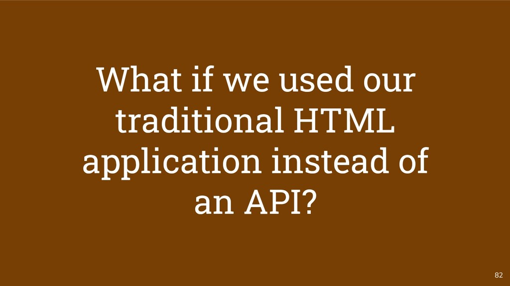 82 What if we used our traditional HTML applica...