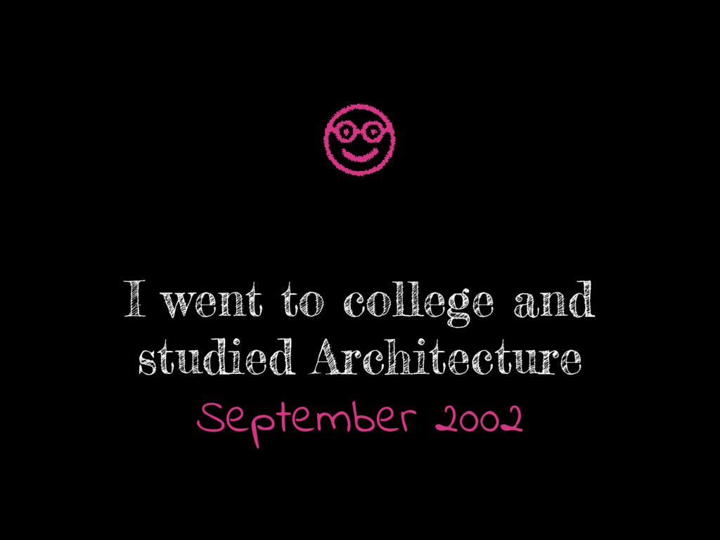 I went to college and studied Architecture Sept...