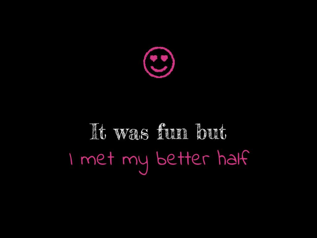 It was fun but I met my better half