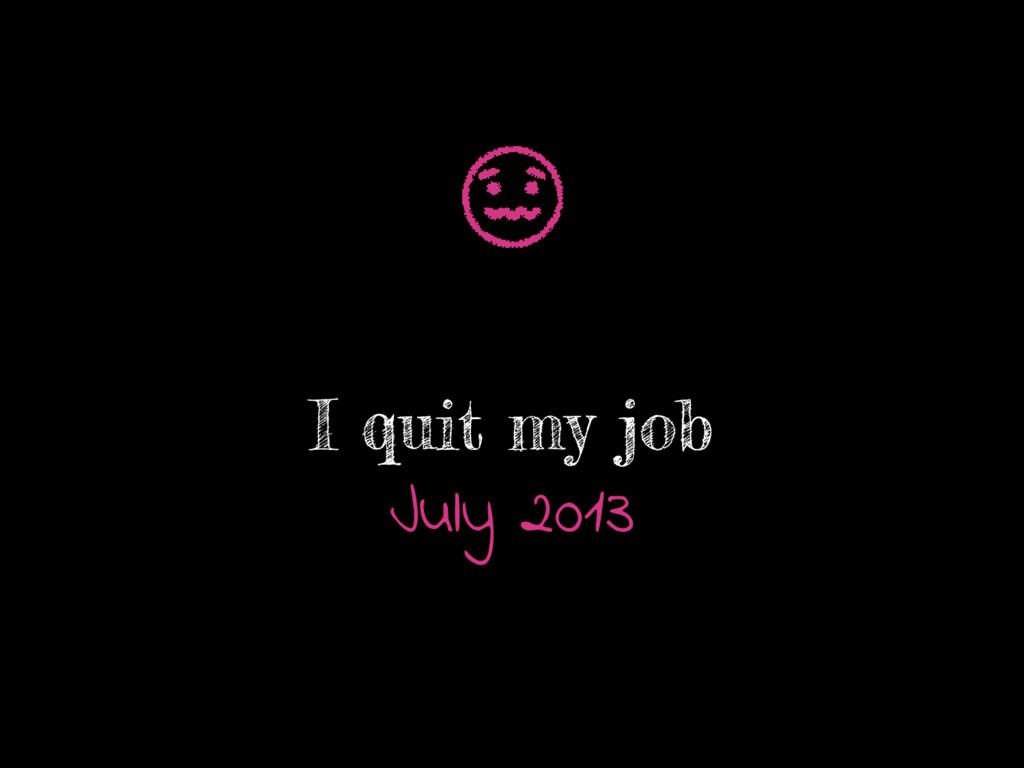 I quit my job July 2013