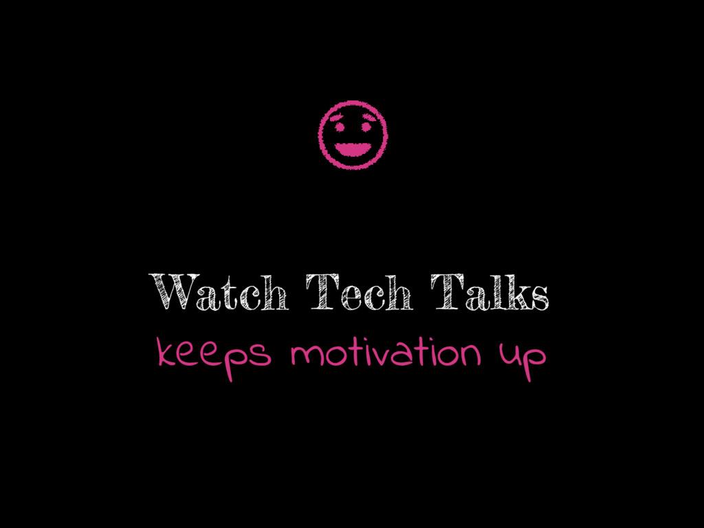 Watch Tech Talks keeps motivation up