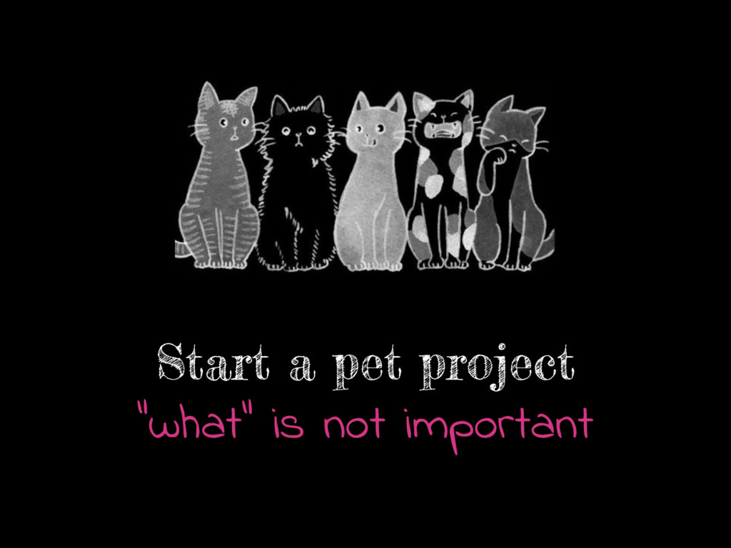 """Start a pet project """"what"""" is not important"""