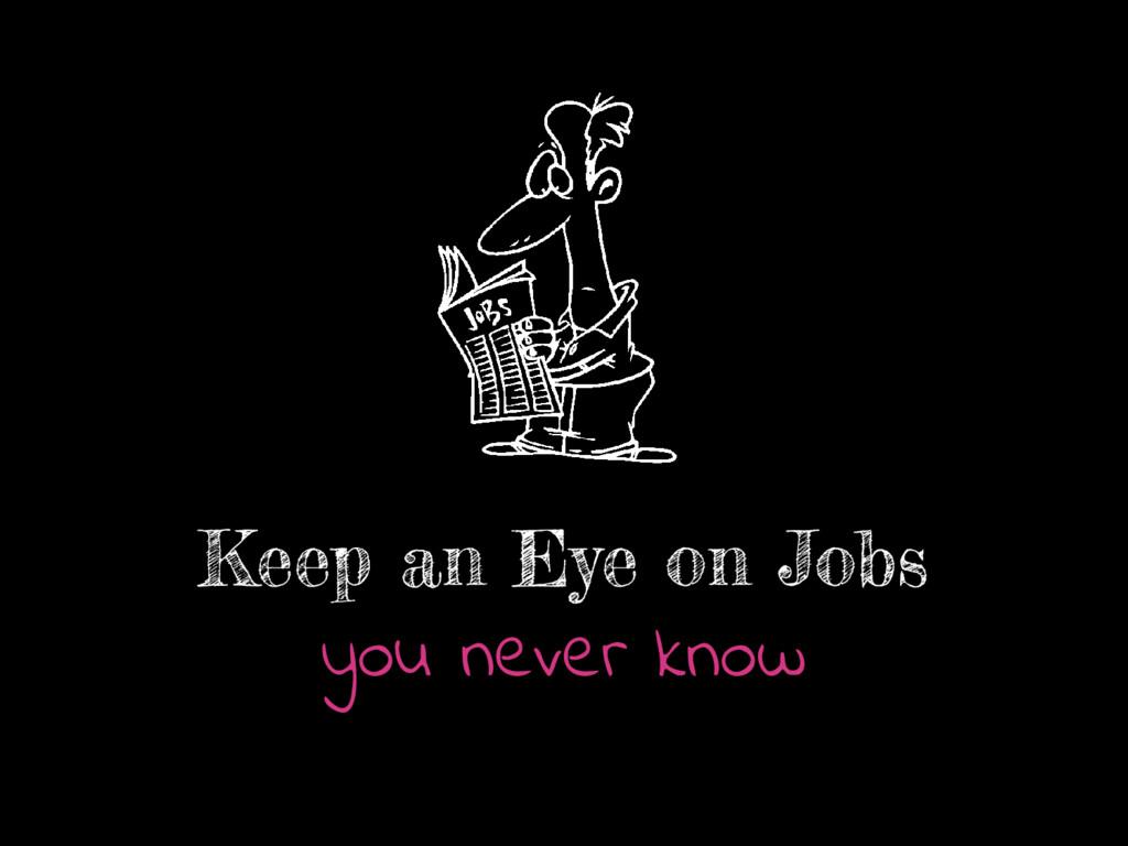 Keep an Eye on Jobs you never know