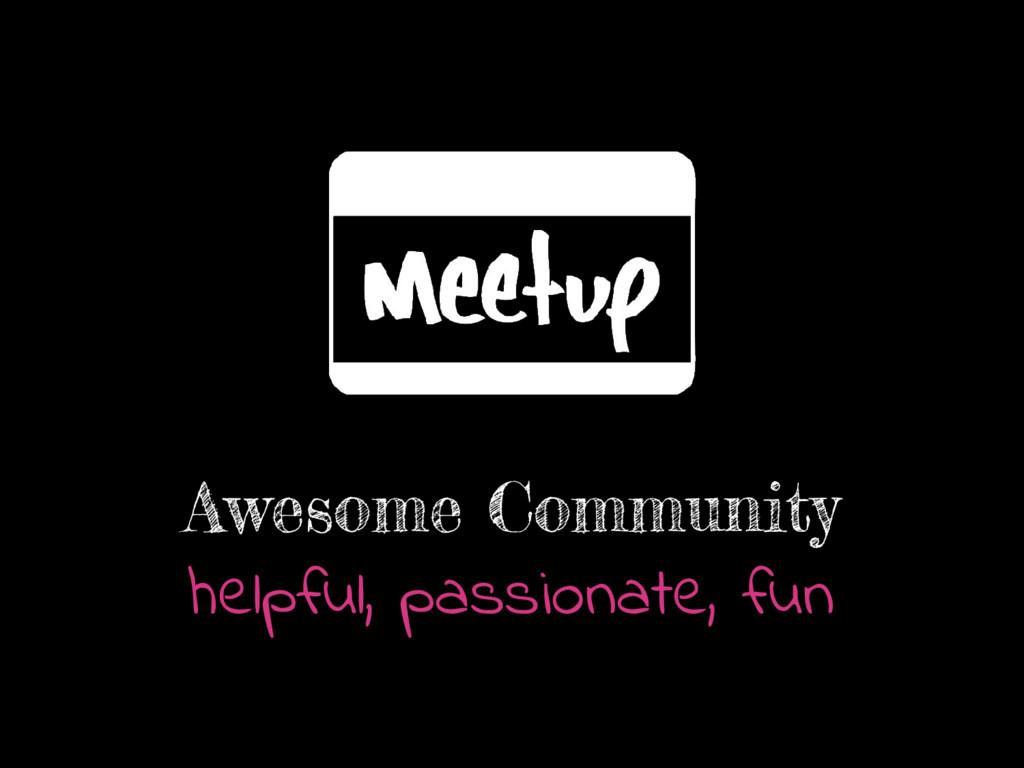 Awesome Community helpful, passionate, fun