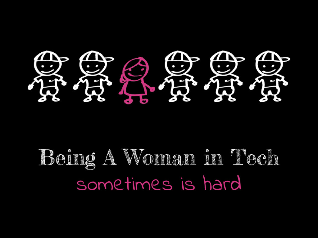 Being A Woman in Tech sometimes is hard