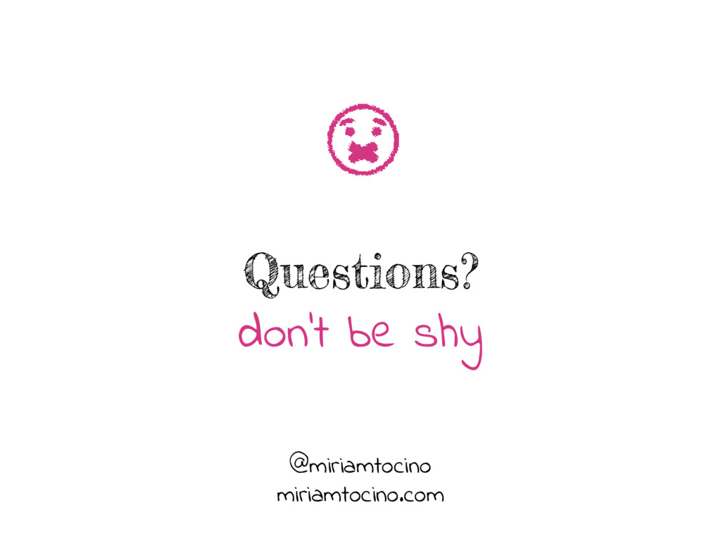 Questions? don't be shy @miriamtocino miriamtoc...