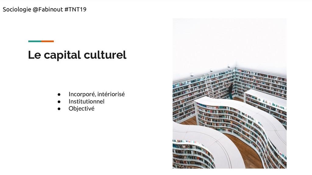 Le capital culturel ● Incorporé, intériorisé ● ...