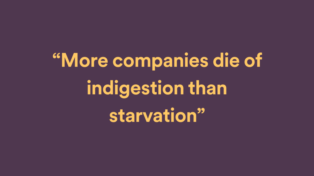 """More companies die of indigestion than starvat..."