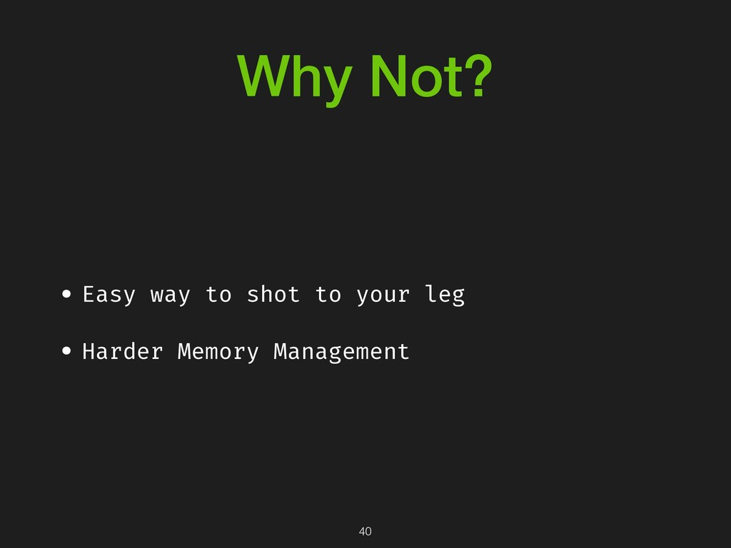 Why Not? • Easy way to shot to your leg • Harde...