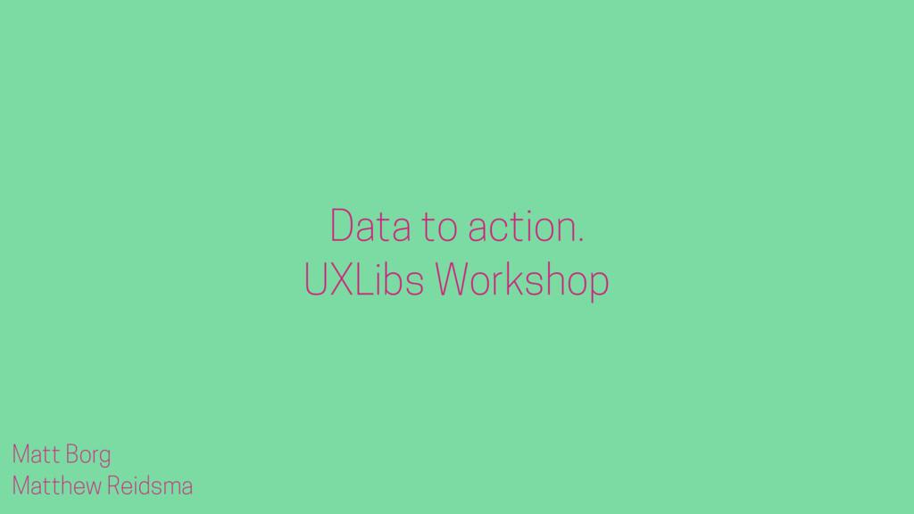 Matt Borg Matthew Reidsma Data to action. UXLib...