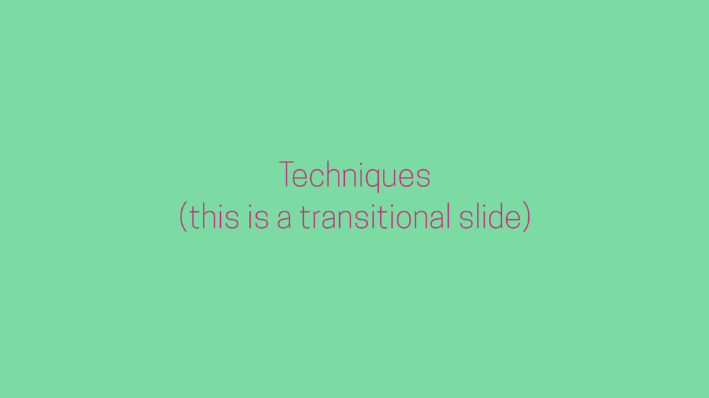 Techniques (this is a transitional slide)