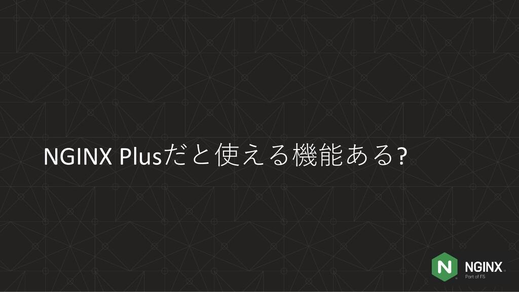 NGINX Plusだと使える機能ある?