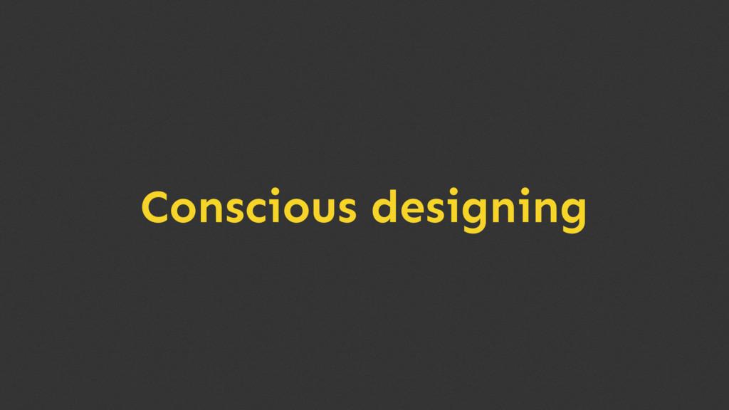 Conscious designing
