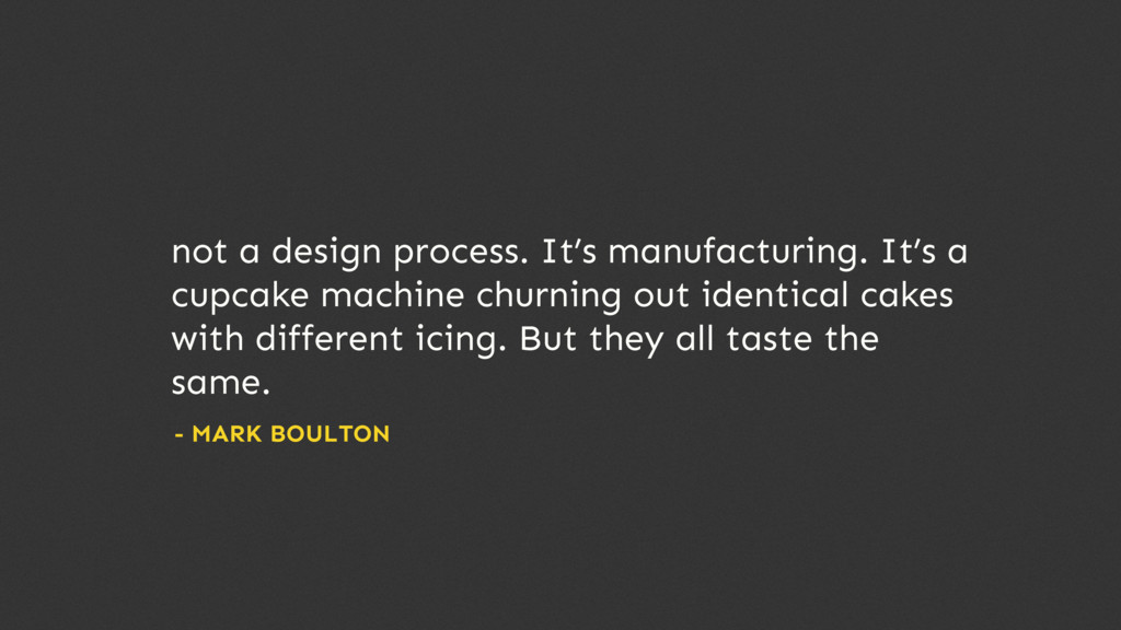not a design process. It's manufacturing. It's ...