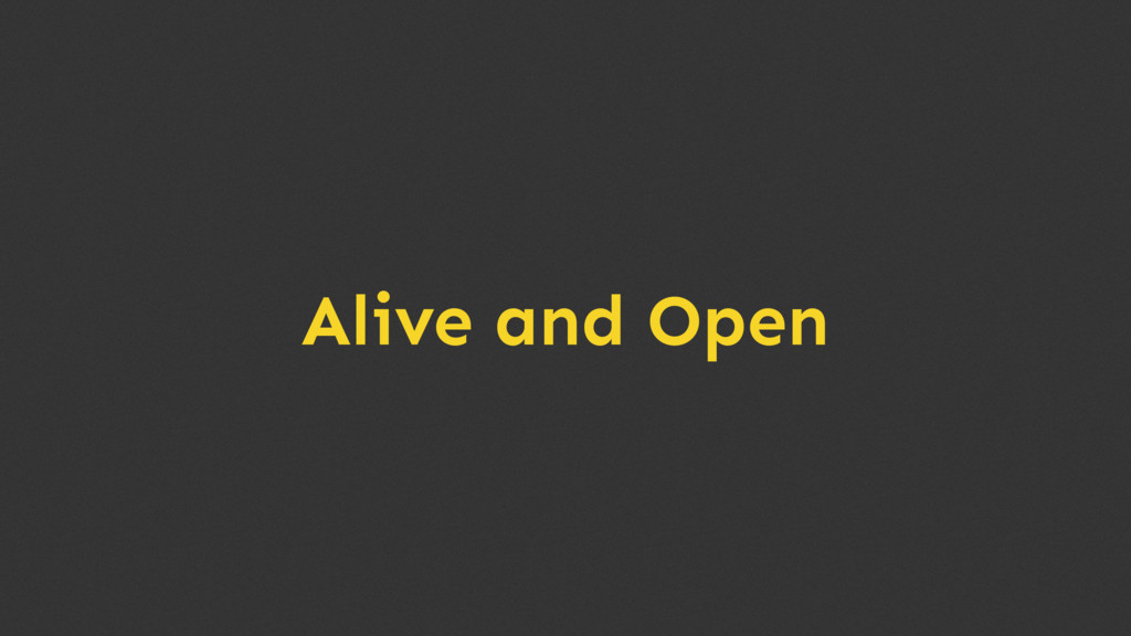 Alive and Open