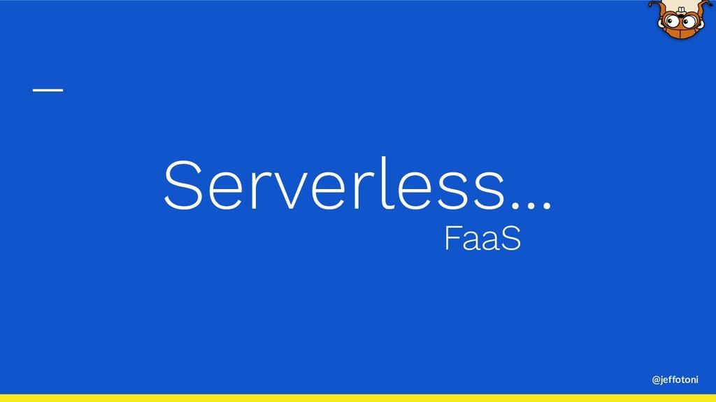@jeffotoni Serverless... FaaS