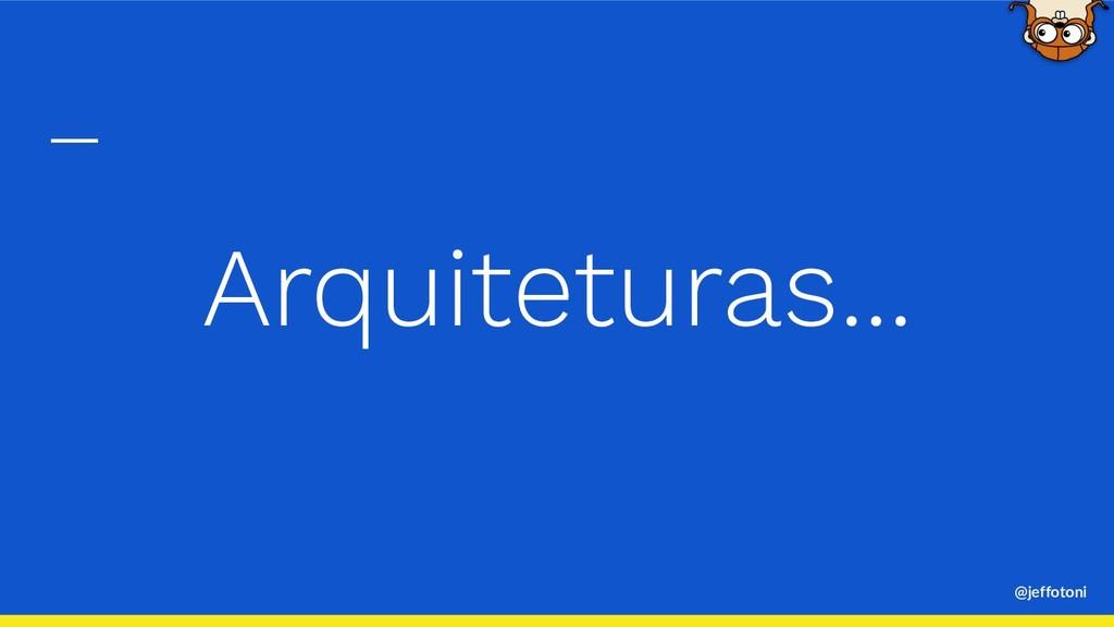 @jeffotoni Arquiteturas...