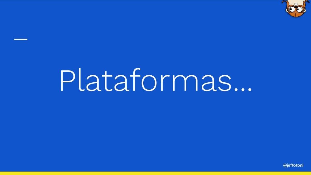 @jeffotoni Plataformas...