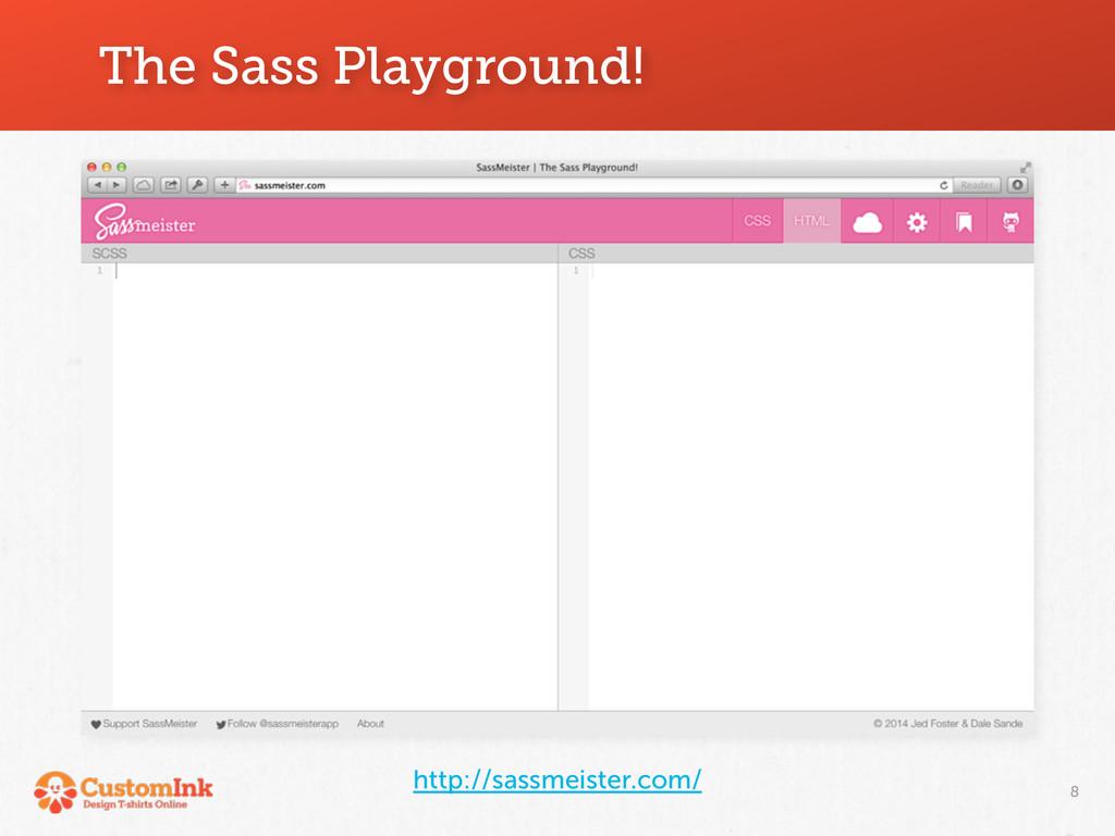 The Sass Playground! 8 http://sassmeister.com/