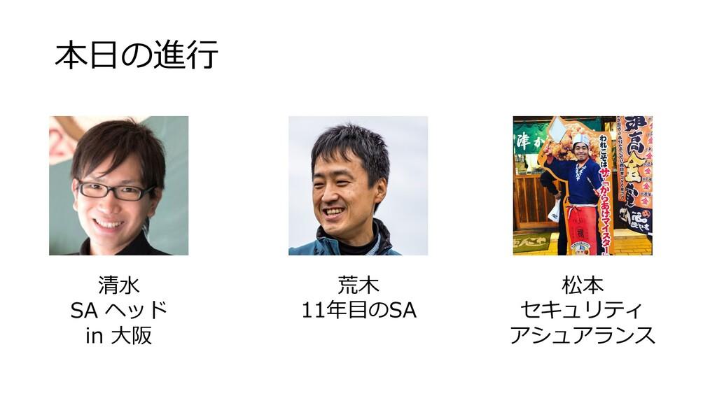 本⽇の進⾏ 清⽔ SA ヘッド in ⼤阪 荒⽊ 11年⽬のSA 松本 セキュリティ アシュア...