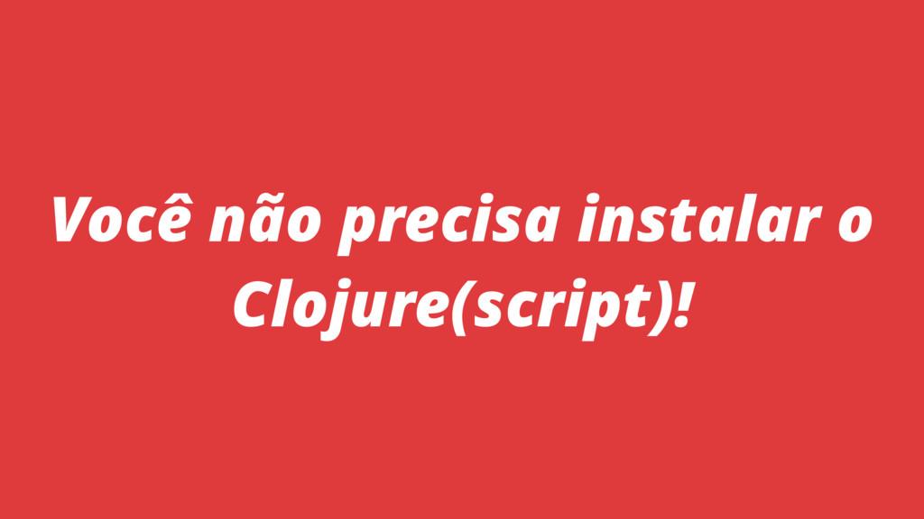 Você não precisa instalar o Clojure(script)!