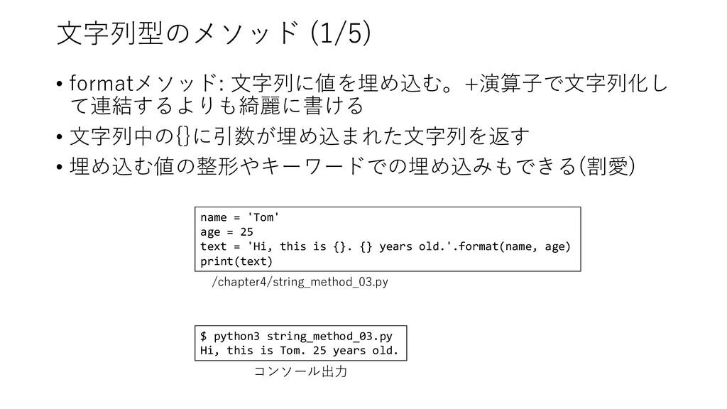 ⽂字列型のメソッド (1/5) • formatメソッド: ⽂字列に値を埋め込む。+演算⼦で⽂...