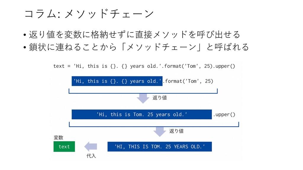コラム: メソッドチェーン • 返り値を変数に格納せずに直接メソッドを呼び出せる • 鎖状に連...
