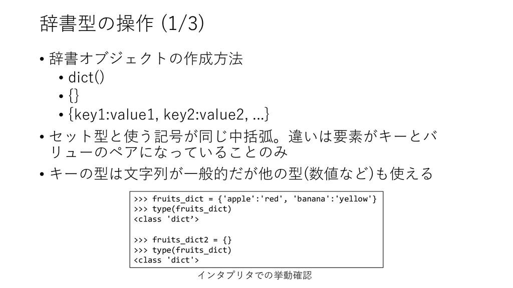 辞書型の操作 (1/3) • 辞書オブジェクトの作成⽅法 • dict() • {} • {k...