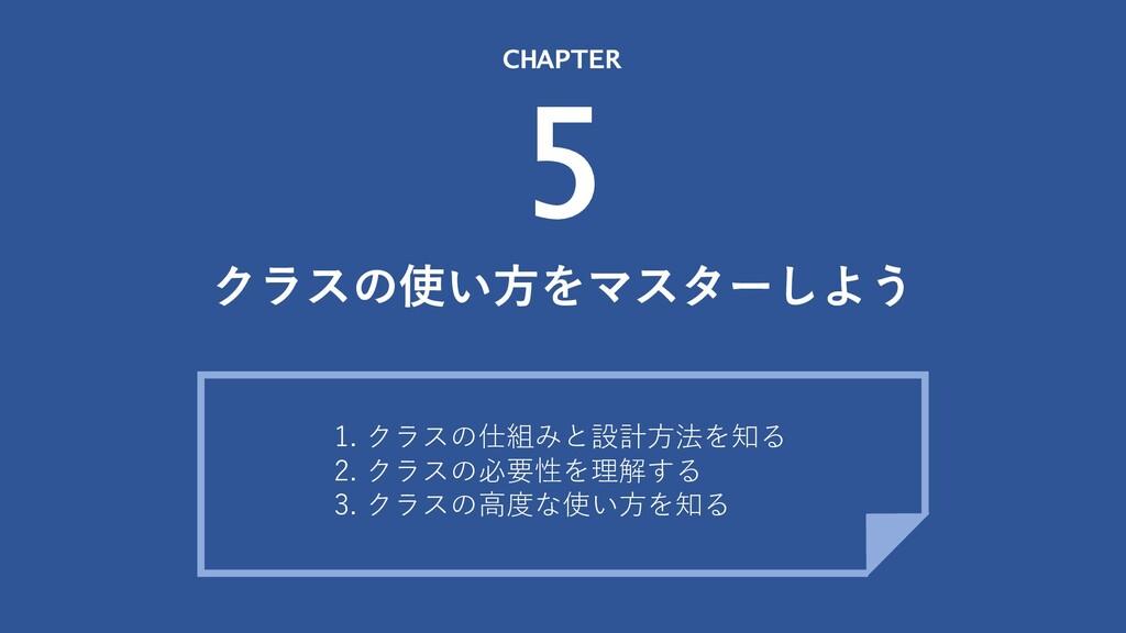 クラスの使い⽅をマスターしよう CHAPTER 5 1. クラスの仕組みと設計⽅法を知る 2....