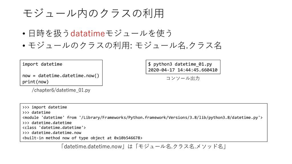 モジュール内のクラスの利⽤ • ⽇時を扱うdatatimeモジュールを使う • モジュールのク...