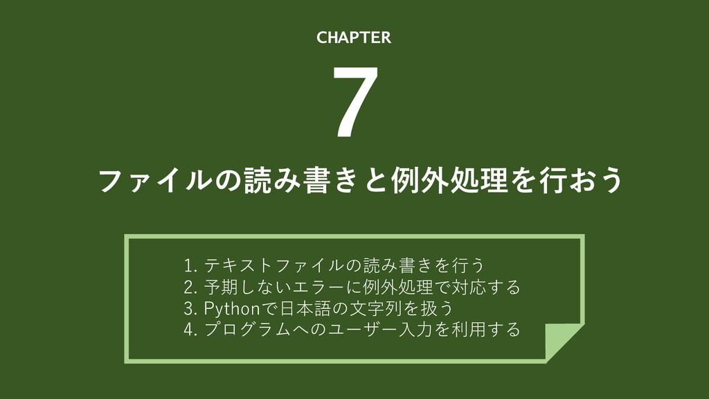 ファイルの読み書きと例外処理を⾏おう CHAPTER 7 1. テキストファイルの読み書きを⾏...